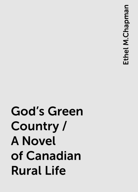 God's Green Country / A Novel of Canadian Rural Life, Ethel M.Chapman
