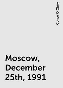 Moscow, December 25th, 1991, Conor O'Clery
