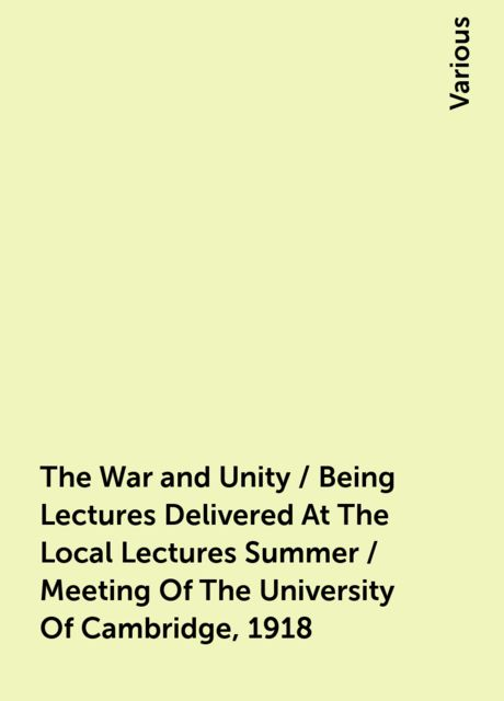 The War and Unity / Being Lectures Delivered At The Local Lectures Summer / Meeting Of The University Of Cambridge, 1918, Various