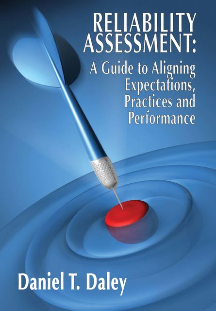 Reliability Assessment: A Guide to Aligning Expectations, Practices, and Performance, Daniel Daley