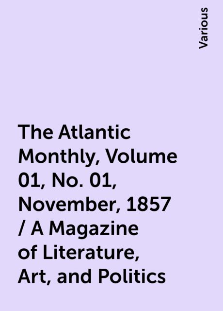 The Atlantic Monthly, Volume 01, No. 01, November, 1857 / A Magazine of Literature, Art, and Politics, Various