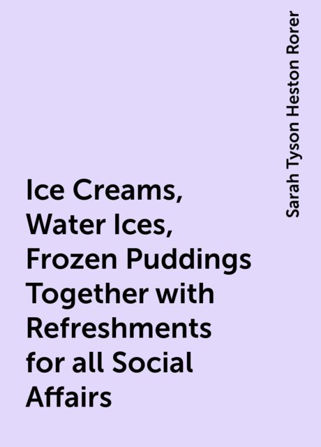 Ice Creams, Water Ices, Frozen Puddings Together with Refreshments for all Social Affairs, Sarah Tyson Heston Rorer