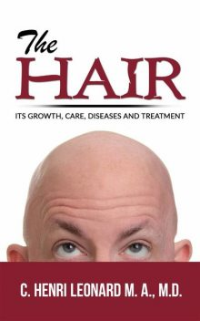 The hair: its growth, care, diseases and treatment, C. Henri Leonard