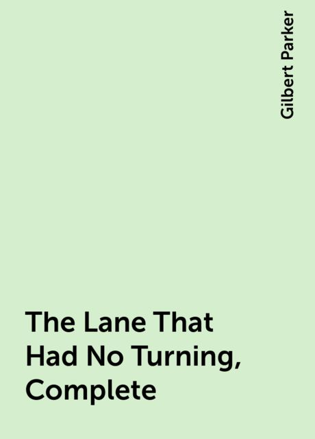 The Lane That Had No Turning, Complete, Gilbert Parker