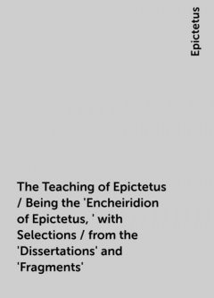 The Teaching of Epictetus / Being the 'Encheiridion of Epictetus,' with Selections / from the 'Dissertations' and 'Fragments', Epictetus