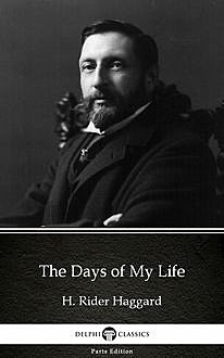 The Days of My Life by H. Rider Haggard – Delphi Classics (Illustrated), Henry Rider Haggard