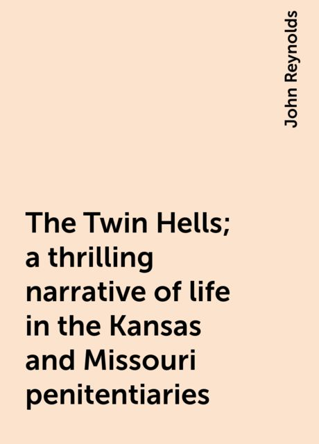 The Twin Hells; a thrilling narrative of life in the Kansas and Missouri penitentiaries, John Reynolds