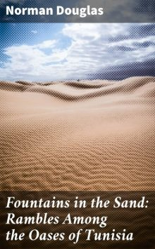 Fountains in the Sand: Rambles Among the Oases of Tunisia, Norman Douglas