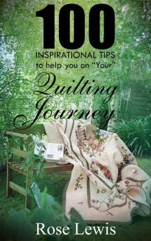 """100 Inspirational Tips to help you on """"YOUR"""" Quilting Journey, Rose Lewis"""