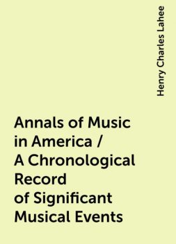 Annals of Music in America / A Chronological Record of Significant Musical Events, Henry Charles Lahee