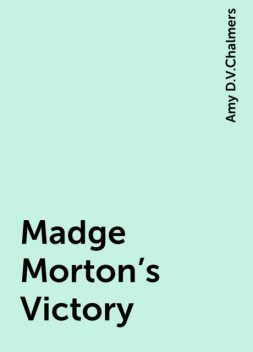 Madge Morton's Victory, Amy D.V.Chalmers