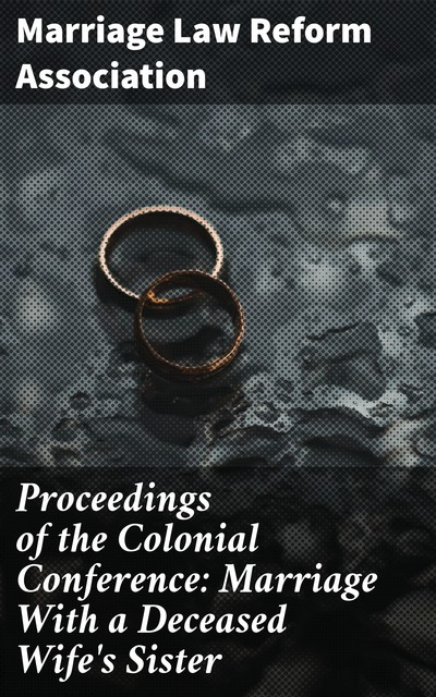 Proceedings of the Colonial Conference: Marriage With a Deceased Wife's Sister, Marriage Law Reform Association