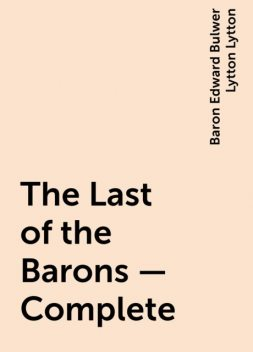 The Last of the Barons — Complete, Baron Edward Bulwer Lytton Lytton