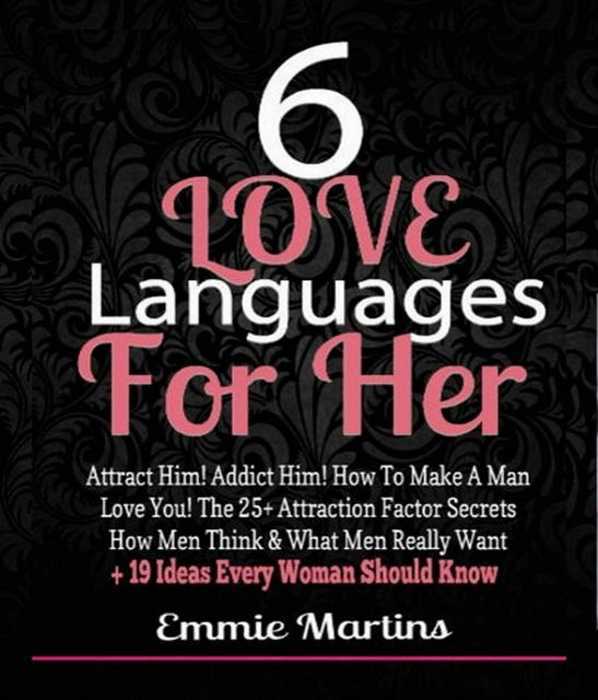 6 Love Languages For Her: Attract Him! Addict Him! How To Make A Man Love You! The 25+ Attraction Factor Secrets, Emmie Martins