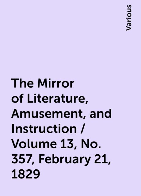 The Mirror of Literature, Amusement, and Instruction / Volume 13, No. 357, February 21, 1829, Various