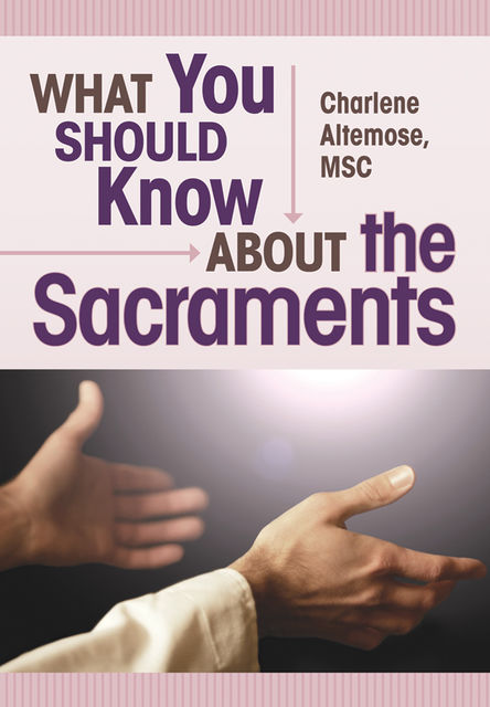 What You Should Know About the Sacraments, Charlene Altemose
