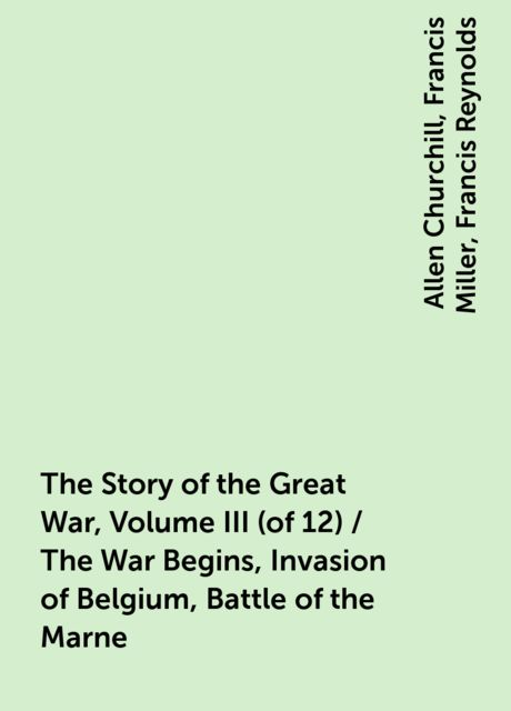 The Story of the Great War, Volume III (of 12) / The War Begins, Invasion of Belgium, Battle of the Marne, Allen Churchill, Francis Miller, Francis Reynolds