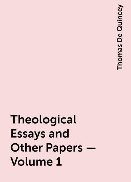 Theological Essays and Other Papers — Volume 1, Thomas De Quincey