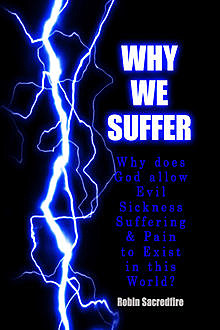 Why We Suffer: Why Does God Allow Evil, Sickness, Suffering and Pain to Exist In This World?, Robin Sacredfire