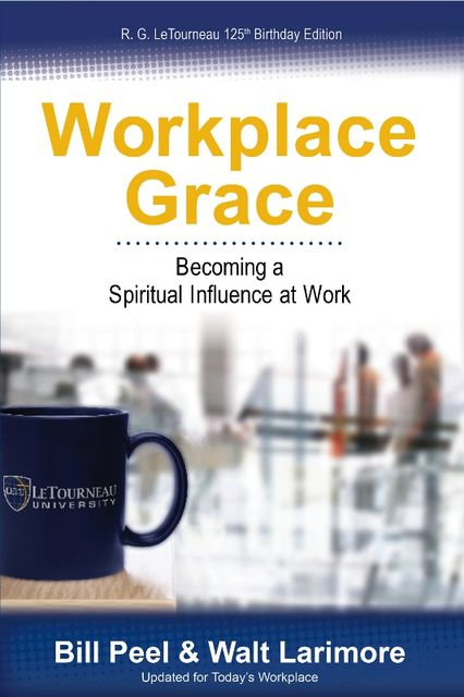 Workplace Grace: Becoming a Spiritual Influence at Work, Bill Peel, Walt Larimore