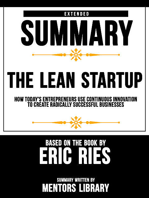 Extended Summary Of The Lean Startup: How Today's Entrepreneurs Use Continuous Innovation To Create Radically Successful Businesses – Based On The Book By Eric Ries, Mentors Library