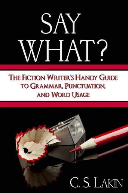 Say What?: The Fiction Writer's Handy Guide to Grammar, Punctuation, and Word Usage, C.S.Lakin