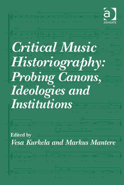Critical Music Historiography: Probing Canons, Ideologies and Institutions, Vesa Kurkela