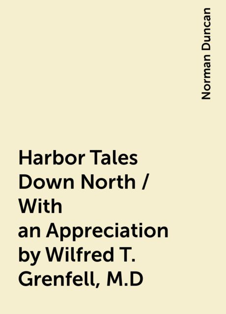 Harbor Tales Down North / With an Appreciation by Wilfred T. Grenfell, M.D, Norman Duncan