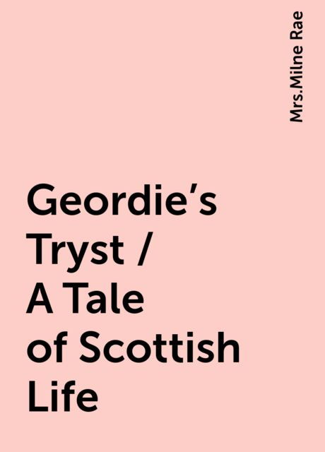 Geordie's Tryst / A Tale of Scottish Life,