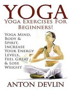 Yoga: Yoga Exercises for Beginners:Yoga Mind, Body & Spirit, Increase Your Energy Levels, Feel Great & Loose Weight, Anton Devlin