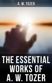 The Essential Works of A. W. Tozer, A.W.Tozer