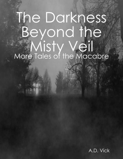 The Darkness Beyond the Misty Veil: More Tales of the Macabre, A.D. Vick