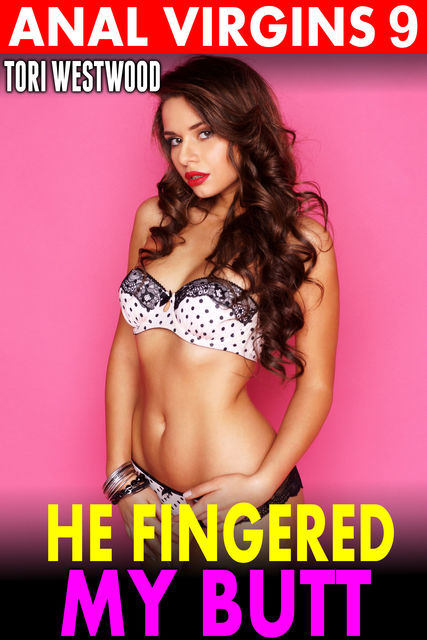 He Fingered My Butt : Anal Virgins 9 (Age Difference Age Gap BDSM Virgin First Time Rough Sex Anal Sex XXX Fantasy Erotica), Tori Westwood