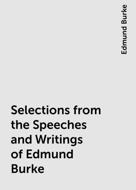 Selections from the Speeches and Writings of Edmund Burke, Edmund Burke