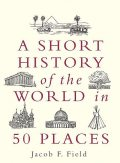 A Short History of the World in 50 Places, Jacob F.Field