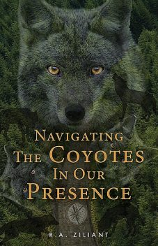 Navigating The Coyotes In Our Presence, R.A. Ziliant
