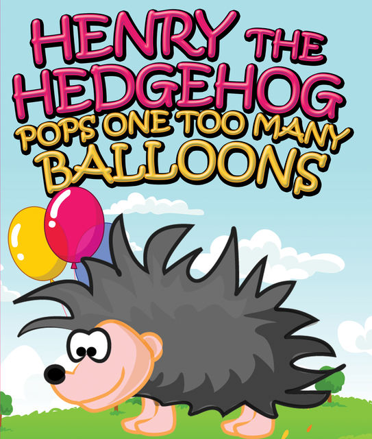 Henry the Hedgehog Pops One Too Many Balloons, Speedy Publishing