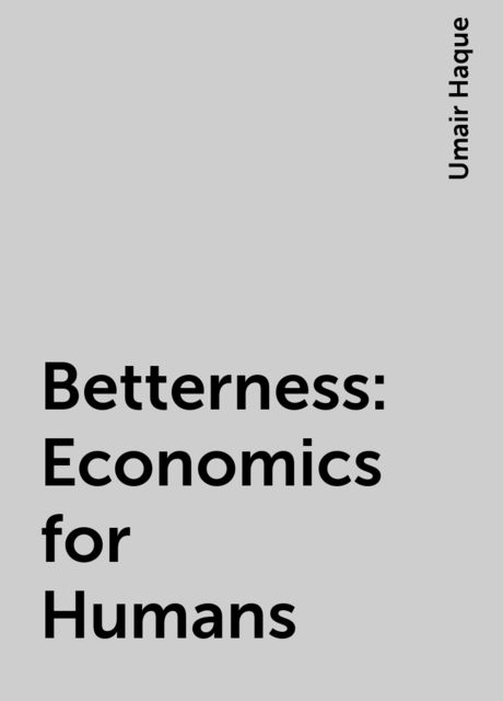Betterness: Economics for Humans, Umair Haque