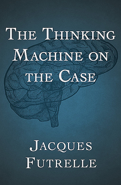 The Thinking Machine on the Case, Jacques Futrelle