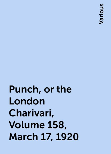 Punch, or the London Charivari, Volume 158, March 17, 1920, Various