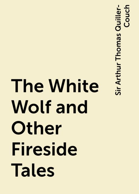 The White Wolf and Other Fireside Tales, Sir Arthur Thomas Quiller-Couch