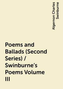 Poems and Ballads (Second Series) / Swinburne's Poems Volume III, Algernon Charles Swinburne