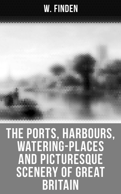 The Ports, Harbours, Watering-places and Picturesque Scenery of Great Britain, W. Finden