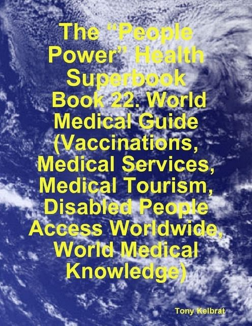 "The ""People Power"" Health Superbook: Book 22. World Medical Guide (Vaccinations, Medical Services, Medical Tourism, Disabled People Access Worldwide, World Medical Knowledge), Tony Kelbrat"