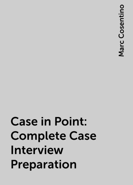 Case in Point: Complete Case Interview Preparation, Marc Cosentino