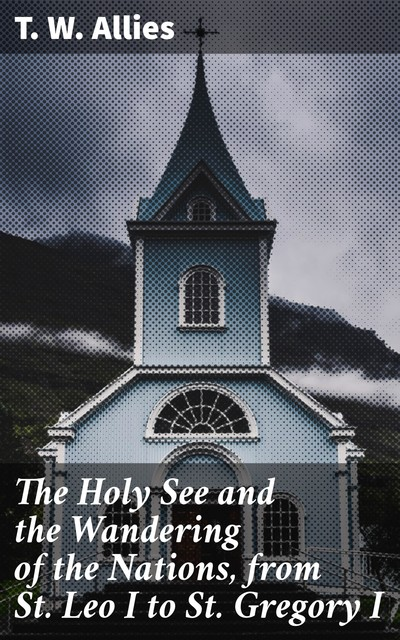 The Holy See and the Wandering of the Nations, from St. Leo I to St. Gregory I, T.W.Allies