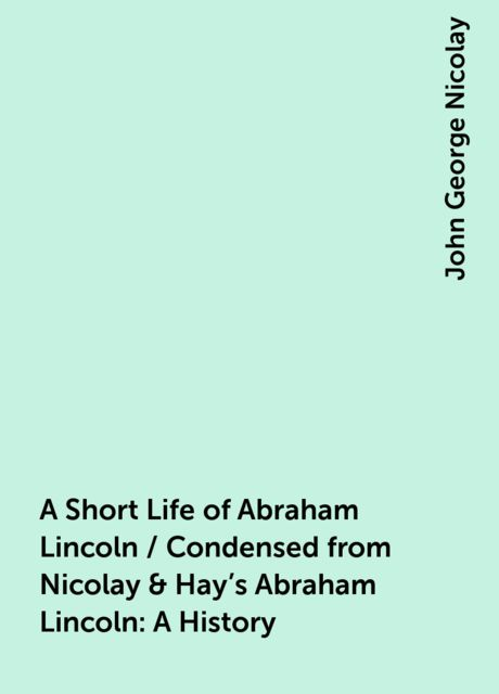 A Short Life of Abraham Lincoln / Condensed from Nicolay & Hay's Abraham Lincoln: A History, John George Nicolay