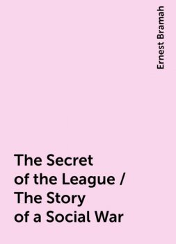 The Secret of the League / The Story of a Social War, Ernest Bramah