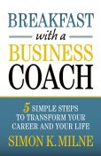 Breakfast With A Business Coach: 5 Simple Steps To Transform Your Career And Your Life, Simon K Milne