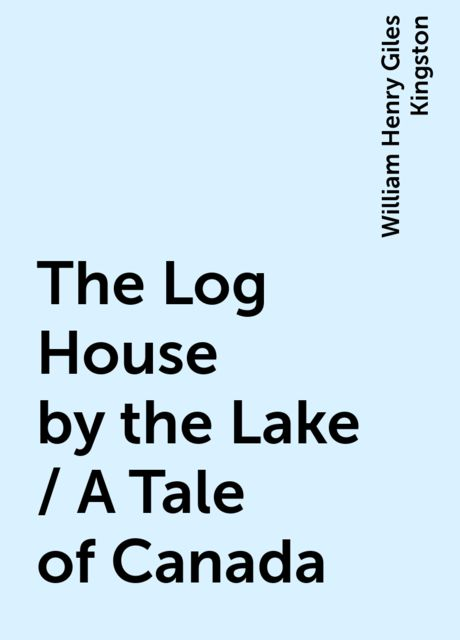 The Log House by the Lake / A Tale of Canada, William Henry Giles Kingston